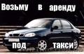 Возьму в аренду Lanos,  Aveo - под такси Киев и Киевская область.